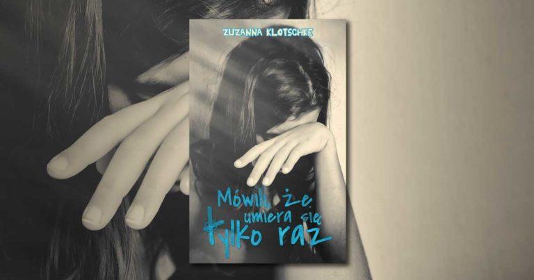 """""""Mówili, że umiera się tylko raz"""" Zuzanna Klotschke"""